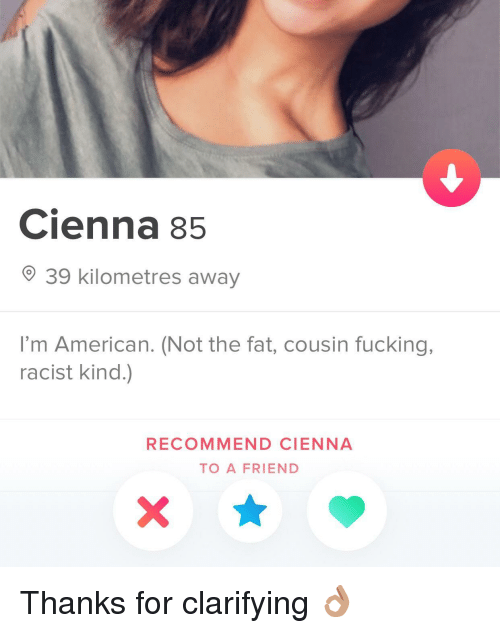 Fucking, American, and Racist: Cienna 85  39 kilometres away  I'm American. (Not the fat, cousin fucking,  racist kind.)  RECOMMEND CIENNA  TO A FRIEND Thanks for clarifying 👌🏽