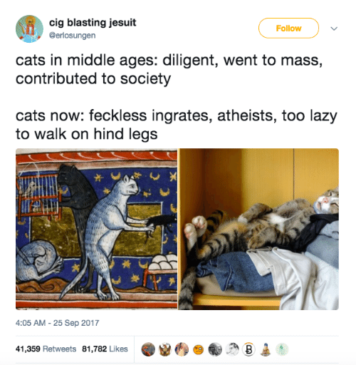 Hind Legs: cig blasting jesuit  Follow  @erlosungen  cats in middle ages: diligent, went to mass,  contributed to society  cats now: feckless ingrates, atheists, too lazy  to walk on hind legs  4:05 AM -25 Sep 2017  41,359 Retweets 81,782 Likes