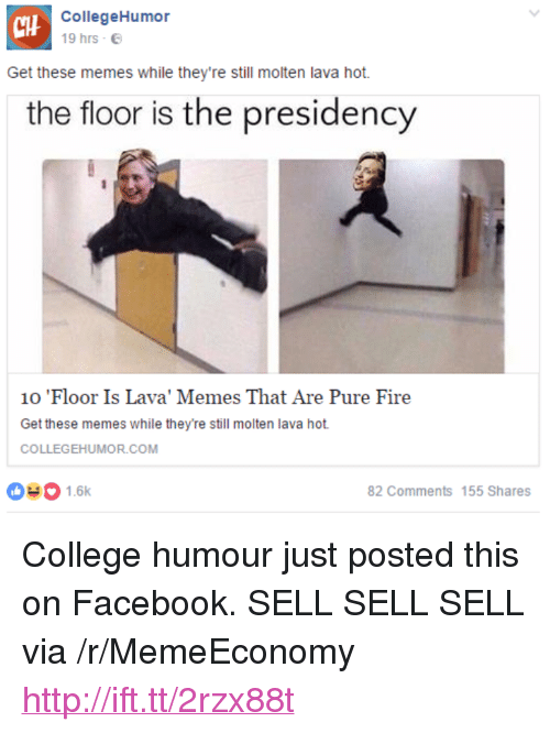 "College, Facebook, and Fire: CIH  CollegeHumor  19 hrs  Get these memes while they're still molten lava hot.  the floor is the presidency  10 Floor Is Lava, Memes That Are Pure Fire  Get these memes while they're still molten lava hot.  COLLEGEHUMOR.COM  031.6k  82 Comments 155 Shares <p>College humour just posted this on Facebook. SELL SELL SELL via /r/MemeEconomy <a href=""http://ift.tt/2rzx88t"">http://ift.tt/2rzx88t</a></p>"