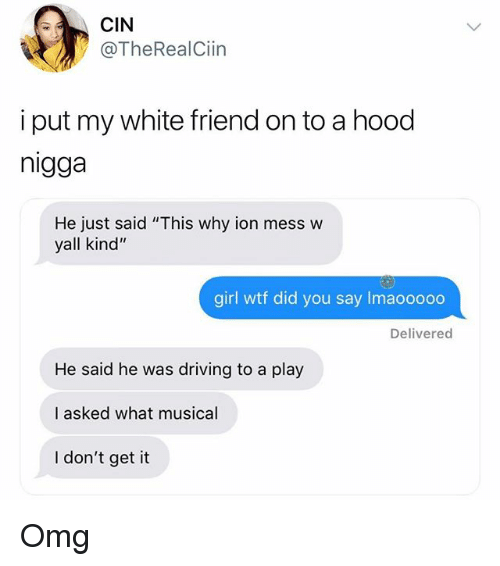 "Driving, Memes, and Omg: CIN  @TheRealCiin  i put my white friend on to a hood  nigga  He just said ""This why ion mess w  yall kind""  girl wtf did you say Imaooooo  Delivered  He said he was driving to a play  I asked what musical  I don't get it Omg"