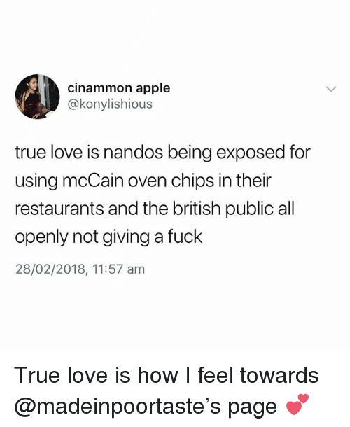 Apple, Love, and True: cinammon apple  @konylishious  true love is nandos being exposed for  using mcCain oven chips in their  restaurants and the british public all  openly not giving a fuck  28/02/2018, 11:57 am True love is how I feel towards @madeinpoortaste's page 💕