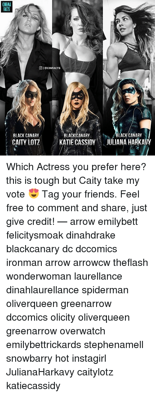 Friends, Memes, and Arrow: CINEMA  ACTS  OI@CINFACTS  BLACK CANARY  CAITY LOTZ  BLACKICANARY  KATIE CASSIDY  BLACK CANARY  ULIANA HARKAVY Which Actress you prefer here? this is tough but Caity take my vote 😍 Tag your friends. Feel free to comment and share, just give credit! — arrow emilybett felicitysmoak dinahdrake blackcanary dc dccomics ironman arrow arrowcw theflash wonderwoman laurellance dinahlaurellance spiderman oliverqueen greenarrow dccomics olicity oliverqueen greenarrow overwatch emilybettrickards stephenamell snowbarry hot instagirl JulianaHarkavy caitylotz katiecassidy
