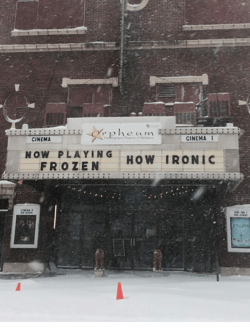 Frozen, Ironic, and Theatre: CINEMA  The Orpheum Theatre of Hillsboro  CINEMA  NOW PLAYI  FROZEN  HOW IRONIC  CINEMA 2  CINEMA 1  FROZE