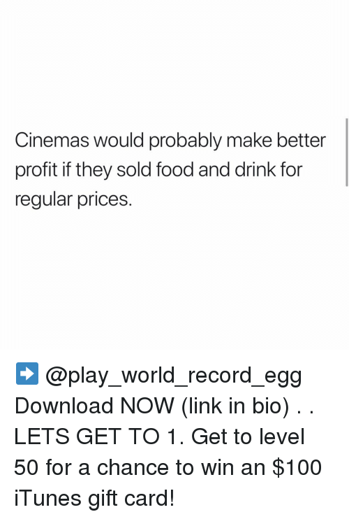 Anaconda, Food, and Memes: Cinemas would probably make better  profit if they sold food and drink for  regular prices. ➡️ @play_world_record_egg Download NOW (link in bio) . . LETS GET TO 1. Get to level 50 for a chance to win an $100 iTunes gift card!