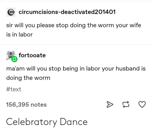Text, Husband, and Wife: circumcisions-deactivated201401  sir will you please stop doing the worm your wife  is in labor  fortooate  ma'am will you stop being in labor your husband is  doing the worm  #text  156,395 notes Celebratory Dance
