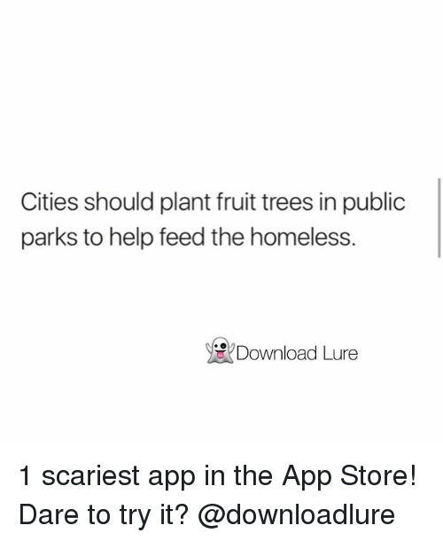 Homeless, Memes, and App Store: Cities should plant fruit trees in public  parks to help feed the homeless.  Download Lure 1 scariest app in the App Store! Dare to try it? @downloadlure