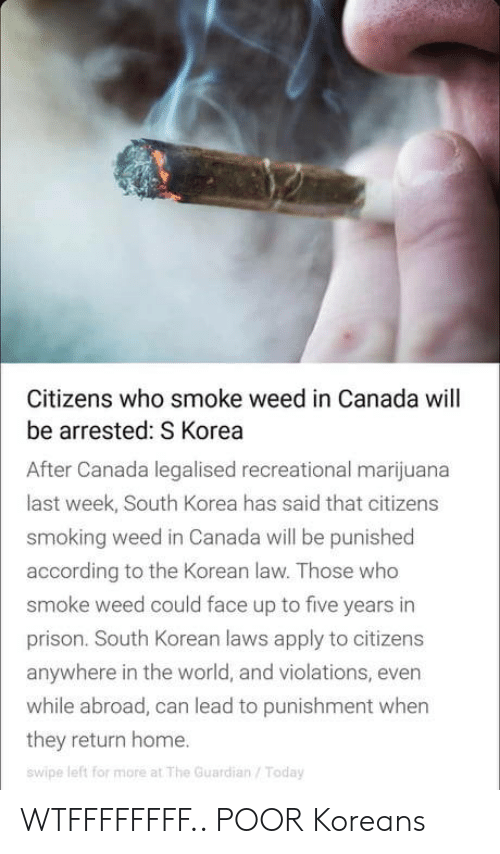 Smoking, Weed, and Prison: Citizens who smoke weed in Canada will  be arrested: S Korea  After Canada legalised recreational marijuana  last week, South Korea has said that citizens  smoking weed in Canada will be punished  according to the Korean law. Those who  smoke weed could face up to five years in  prison. South Korean laws apply to citizens  anywhere in the world, and violations, even  while abroad, can lead to punishment when  they return home.  swipe left for more at The Guardian/Today WTFFFFFFFF.. POOR Koreans