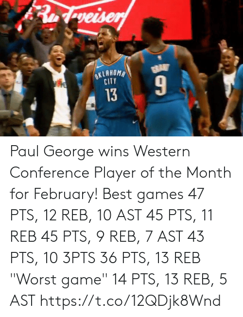 "Paul George: CITY  13 Paul George wins Western Conference Player of the Month for February!  Best games 47 PTS, 12 REB, 10 AST 45 PTS, 11 REB 45 PTS, 9 REB, 7 AST 43 PTS, 10 3PTS 36 PTS, 13 REB  ""Worst game"" 14 PTS, 13 REB, 5 AST    https://t.co/12QDjk8Wnd"