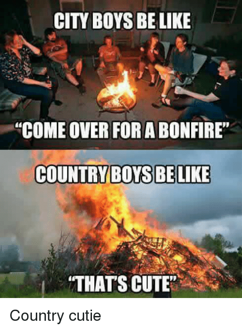 "Country boy: CITY BOYS BE LIKE  ""COME OVER FORABONFIRE""  COUNTRY BOYS BE LIKE  ""THATS CUTE"" Country cutie"