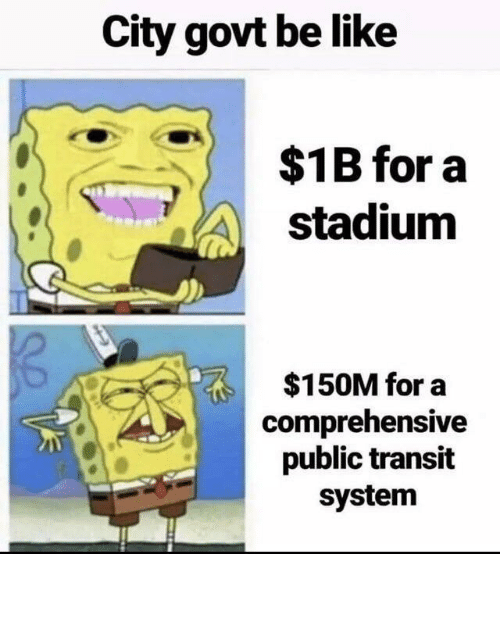 comprehensive: City govt be like  $1B for a  stadium  $150M for a  comprehensive  public transit  system City Government