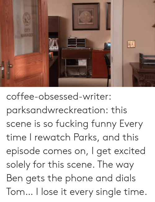 Writer: CITY  MANAGE coffee-obsessed-writer: parksandwreckreation: this scene is so fucking funny Every time I rewatch Parks, and this episode comes on, I get excited solely for this scene. The way Ben gets the phone and dials Tom… I lose it every single time.