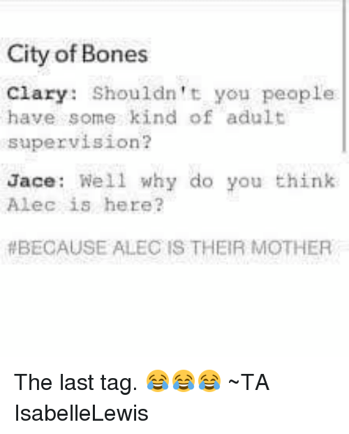 Bones, Memes, and Citi: City of Bones  Clary: Shouldn't you people  have some kind of adult  supervision?  Jace: Well why do you think  Alec is here?  BECAUSE ALEC IS THEIR MOTHER The last tag. 😂😂😂 ~TA IsabelleLewis