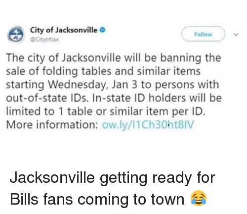 Nfl, Information, and Limited: City of Jacksonville .  @Cityoflax  Follow  The city of Jacksonville will be banning the  sale of folding tables and similar items  starting Wednesday, Jan 3 to persons with  out-of-state IDs. In-state ID holders will be  limited to 1 table or similar item per ID  More information: ow.ly/I1Ch30ht8IV Jacksonville getting ready for Bills fans coming to town 😂