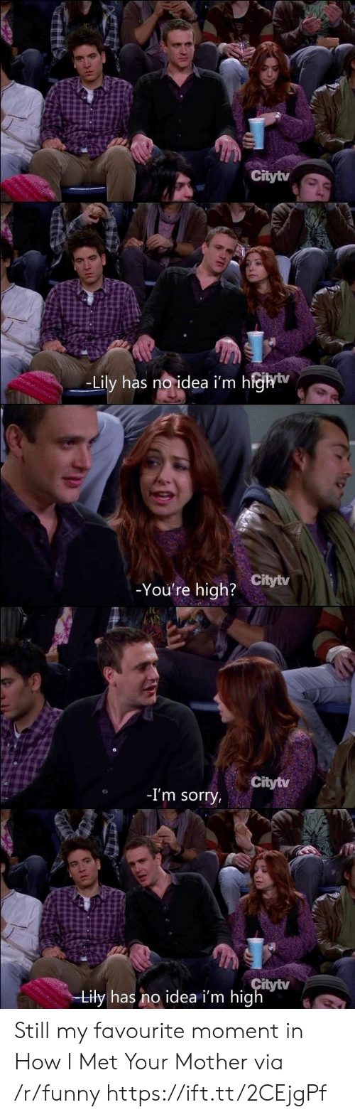 How I Met Your Mother: Citytv  -Lily has noidea i'm h  ejhiv  _  -You're high?  Citytv  Citytv  -I'm sorry  itytv  iły has no idea i'm hig Still my favourite moment in How I Met Your Mother via /r/funny https://ift.tt/2CEjgPf