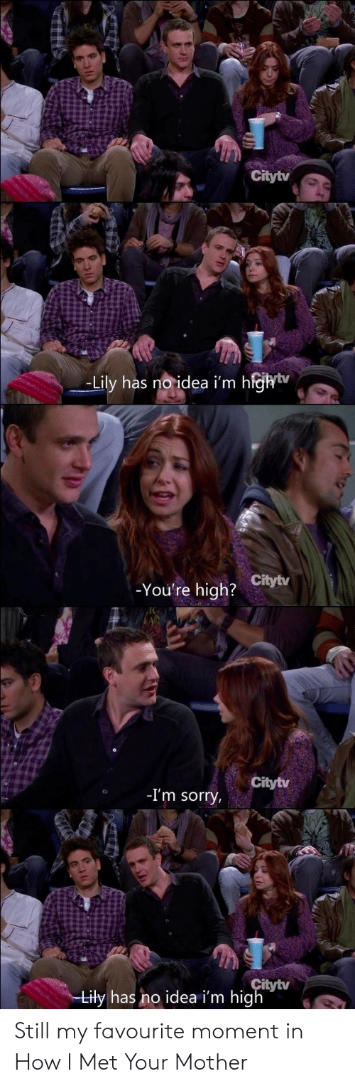 How I Met Your Mother: Citytv  -Lily has noidea i'm h  ejhiv  _  -You're high?  Citytv  Citytv  -I'm sorry  itytv  iły has no idea i'm hig Still my favourite moment in How I Met Your Mother