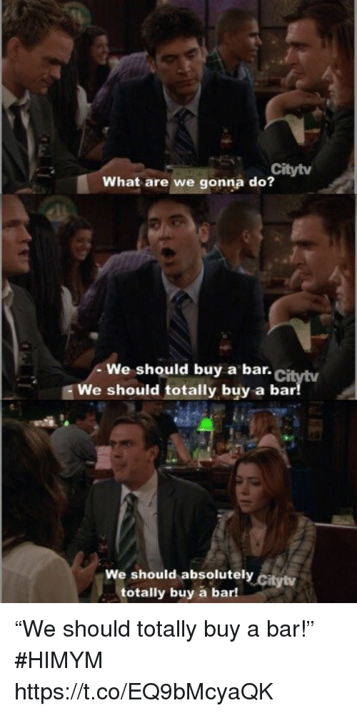 """Memes, 🤖, and Himym: Citytv  What are we gonna do?  We should buy a bar.Ci  We should totally buy a bar  We should absolutely citytv  totally buy a bar! """"We should totally buy a bar!"""" #HIMYM https://t.co/EQ9bMcyaQK"""