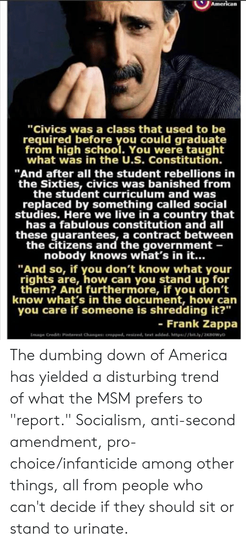 "Constitution: ""Civics was a class that used to be  required before you could graduate  from high school. You were taught  what was in the U.S. Constitution.  ""And after all the student rebellions in  the Sixties, civics was banished from  the student curriculum and was  replaced by something called social  studies. Here we live in a country that  has a fabulous constitution and all  these guarantees, a contract between  the citizens and the government -  nobody knows what's in it...  ""And so, if you don't know what your  rights are, how can you stand up for  them? And furthermore, if you don't  know what's in the document, how can  you care if someone is shredding it?""  - Frank Zappa  Image Credits Pinterest Changess oropped, resized, text added, https/bit.ly/2KBOWyD The dumbing down of America has yielded a disturbing trend of what the MSM prefers to ""report."" Socialism, anti-second amendment, pro-choice/infanticide among other things, all from people who can't decide if they should sit or stand to urinate."