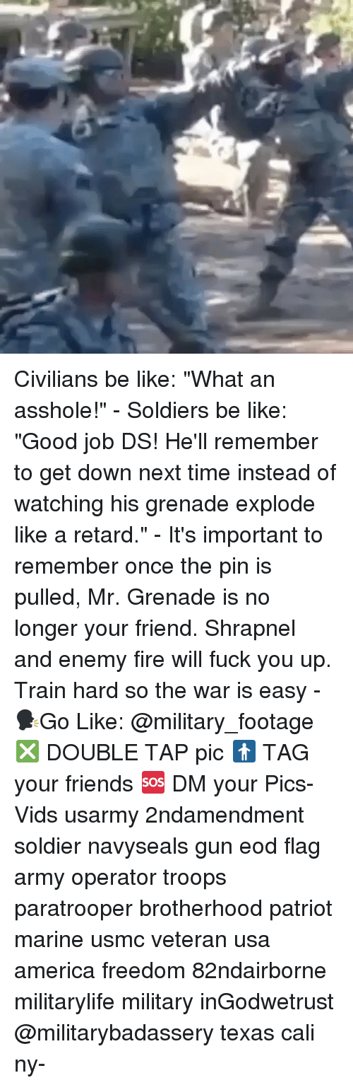 "America, Be Like, and Fire: Civilians be like: ""What an asshole!"" - Soldiers be like: ""Good job DS! He'll remember to get down next time instead of watching his grenade explode like a retard."" - It's important to remember once the pin is pulled, Mr. Grenade is no longer your friend. Shrapnel and enemy fire will fuck you up. Train hard so the war is easy - 🗣Go Like: @military_footage ❎ DOUBLE TAP pic 🚹 TAG your friends 🆘 DM your Pics-Vids usarmy 2ndamendment soldier navyseals gun eod flag army operator troops paratrooper brotherhood patriot marine usmc veteran usa america freedom 82ndairborne militarylife military inGodwetrust @militarybadassery texas cali ny-"