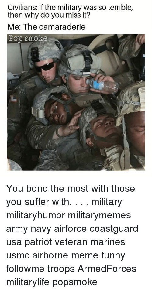 Funny, Meme, and Memes: Civilians: if the military was so terrible,  then why do you miss it?  Me: The camaraderie  Fop smoke  AKS You bond the most with those you suffer with. . . . military militaryhumor militarymemes army navy airforce coastguard usa patriot veteran marines usmc airborne meme funny followme troops ArmedForces militarylife popsmoke