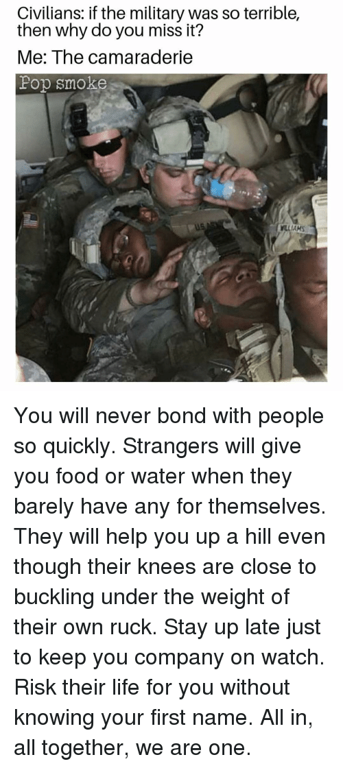 Food, Life, and Memes: Civilians: if the military was so terrible,  then why do you miss it?  Me: The camaraderie  Pop smoke  LLIAHS You will never bond with people so quickly. Strangers will give you food or water when they barely have any for themselves. They will help you up a hill even though their knees are close to buckling under the weight of their own ruck. Stay up late just to keep you company on watch. Risk their life for you without knowing your first name. All in, all together, we are one.