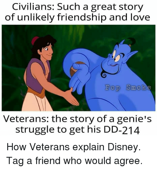 Disney, Love, and Memes: Civilians: Such a great story  of unlikely friendship and love  Pop Smok  Veteran: the story of a genie's  struggle to get his DD-214 How Veterans explain Disney. Tag a friend who would agree.