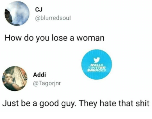 Shit, Good, and How: CJ  @blurredsoul  How do you lose a woman  NAUA  SAVAGES  Addi  @Tagorjnr  Just be a good guy. They hate that shit