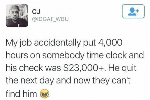 Clock, Time, and Idgaf: CJ  @IDGAF_WBU  My job accidentally put 4,000  hours on somebody time clock and  his check was $23,000+. He quit  the next day and now they can't  find him