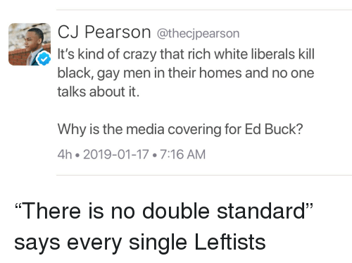 Crazy, Black, and Pearson: CJ Pearson @thecjpearson  It's kind of crazy that rich white liberals kill  black, gay men in their homes and no one  talks about it.  Why is the media covering for Ed Buck?  4h 2019-01-17 7:16 AM