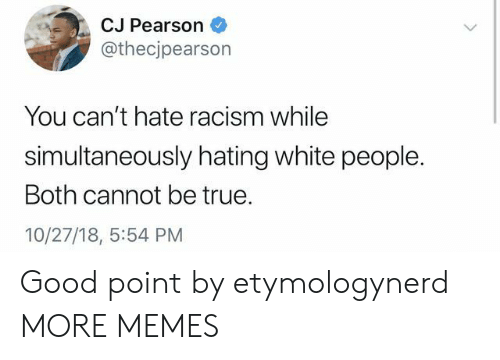 Dank, Memes, and Racism: CJ Pearson  @thecjpearson  You can't hate racism while  simultaneously hating white people.  Both cannot be true.  10/27/18, 5:54 PM Good point by etymologynerd MORE MEMES