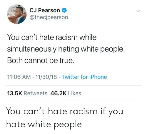 Iphone, Racism, and True: CJ Pearson  @thecjpearson  You can't hate racism while  simultaneously hating white people.  Both cannot be true.  11:06 AM 11/30/18 Twitter for iPhone  13.5K Retweets 46.2K Likes You can't hate racism if you hate white people