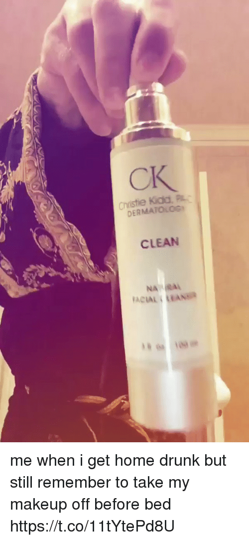 Drunk, Makeup, and Home: CK  Christie Kida, PL  DERMATOLOG  CLEAN  NA  FACIAL LEANSR me when i get home drunk but still remember to take my makeup off before bed  https://t.co/11tYtePd8U