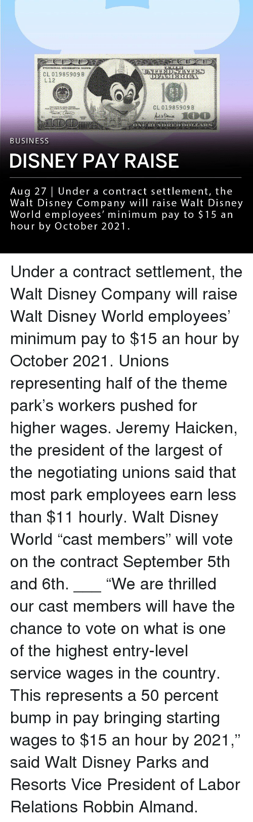 "Disney, Disney World, and Memes: CL 01985909 B  L12  CL 01985909 8  BUSINESS  DISNEY PAY RAISE  Aug 27 | Under a contract settlement, the  Walt Disney Company wil raise Walt Disney  World employees' minimum pay to $15 an  hour by October 2021. Under a contract settlement, the Walt Disney Company will raise Walt Disney World employees' minimum pay to $15 an hour by October 2021. Unions representing half of the theme park's workers pushed for higher wages. Jeremy Haicken, the president of the largest of the negotiating unions said that most park employees earn less than $11 hourly. Walt Disney World ""cast members"" will vote on the contract September 5th and 6th. ___ ""We are thrilled our cast members will have the chance to vote on what is one of the highest entry-level service wages in the country. This represents a 50 percent bump in pay bringing starting wages to $15 an hour by 2021,"" said Walt Disney Parks and Resorts Vice President of Labor Relations Robbin Almand."