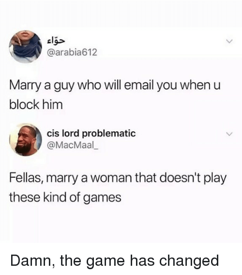 Memes, The Game, and Email: cl  @arabia612  Marry a guy who will email you when u  block him  cis lord problematic  @MacMaal  Fellas, marry a woman that doesn't play  these kind of games Damn, the game has changed
