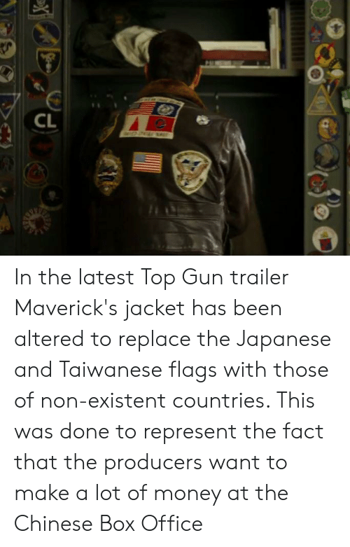 Money, Box Office, and Chinese: CL  X In the latest Top Gun trailer Maverick's jacket has been altered to replace the Japanese and Taiwanese flags with those of non-existent countries. This was done to represent the fact that the producers want to make a lot of money at the Chinese Box Office