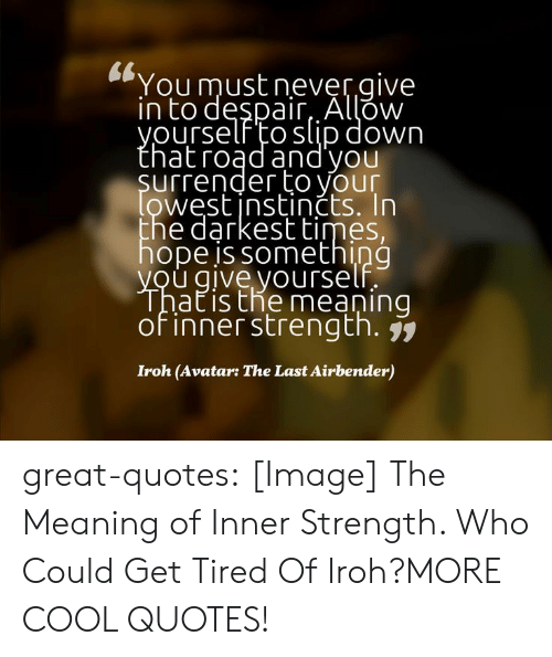 The Last Airbender, Tumblr, and Avatar: CL  You must nevergive  n to despair AlLOW  ourself o slip down  hatroąd and'you  surrender to your  west instinčts. In  he darkest times,  hope is something  u giveyourse  atisthe meaning  of inner strength. j  Iroh (Avatar: The Last Airbender) great-quotes:  [Image] The Meaning of Inner Strength. Who Could Get Tired Of Iroh?MORE COOL QUOTES!