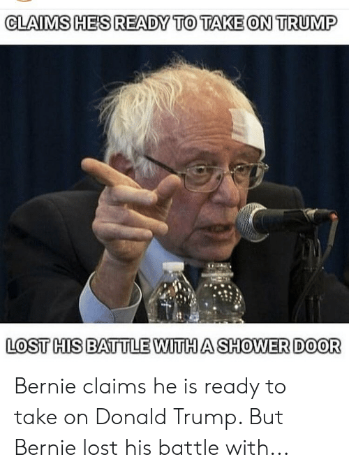 Donald Trump, Shower, and Lost: CLAIMSIHE'SREADM TO TAKE ONL TRUIP  LoST HIS BATTLE WITHA SHOWER DOOR  WITH A SH Bernie claims he is ready to take on Donald Trump. But Bernie lost his battle with...