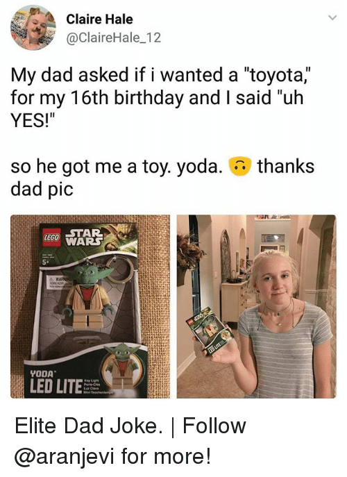 """Dads Jokes: Claire Hale  @ClaireHale_12  My dad asked if I wanted a toyota,  for my 16th birthday and I said """"uh  YES!""""  thanks  so he got me a toy. yoda.  dad pic  WARS  5+  LED LIT Elite Dad Joke.   Follow @aranjevi for more!"""