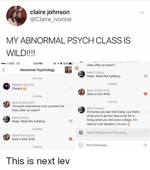 College, Fail, and Funny: claire johnson  @Claire ivonne  MY ABNORMAL PSYCH CLASS IS  WILD!!!!  AT&T LTE  7:21 PM  @イ0 52%.D  class after an exam?  Abnormal Psychology  Nope. Read the syllabus.  9:57 AM  6:29 PM  Alejandra  Thanks  Dana  Suck a dick Andi  5:12 PM  7:20 PM  I thought attendance only counted the  class after an exam?  It's funny you say that Dana, cuz that's  what you're gonna have to do for a  living when you fail outta college. I'm  tired of y'all slackers. I'm out  Andi  Nope. Read the syllabus.  6:29 PM  Andi  has left the group.  Dana  Suck a dick Andi  Send Message...  7:20 PM This is next lev