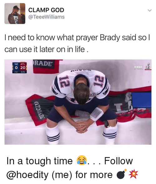 Memes, 🤖, and Atl: CLAMP GOD  TeeeWilliams  I need to know what prayer Brady said so  can use it later on in life  NE ATL  RADE  O 20 In a tough time 😂. . . Follow @hoedity (me) for more 💣💥