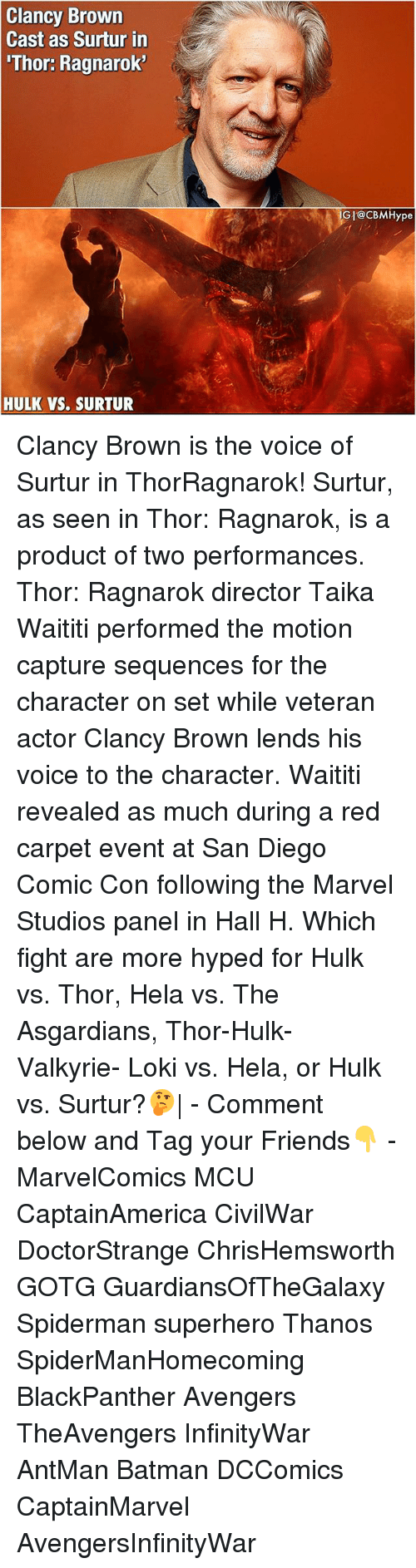 valkyrie: Clancy Brown  Cast as Surtur in  'Thor: Ragnarok  GI@cBMHype  HULK VS. SURTUR Clancy Brown is the voice of Surtur in ThorRagnarok! Surtur, as seen in Thor: Ragnarok, is a product of two performances. Thor: Ragnarok director Taika Waititi performed the motion capture sequences for the character on set while veteran actor Clancy Brown lends his voice to the character. Waititi revealed as much during a red carpet event at San Diego Comic Con following the Marvel Studios panel in Hall H. Which fight are more hyped for Hulk vs. Thor, Hela vs. The Asgardians, Thor-Hulk- Valkyrie- Loki vs. Hela, or Hulk vs. Surtur?🤔| - Comment below and Tag your Friends👇 - MarvelComics MCU CaptainAmerica CivilWar DoctorStrange ChrisHemsworth GOTG GuardiansOfTheGalaxy Spiderman superhero Thanos SpiderManHomecoming BlackPanther Avengers TheAvengers InfinityWar AntMan Batman DCComics CaptainMarvel AvengersInfinityWar