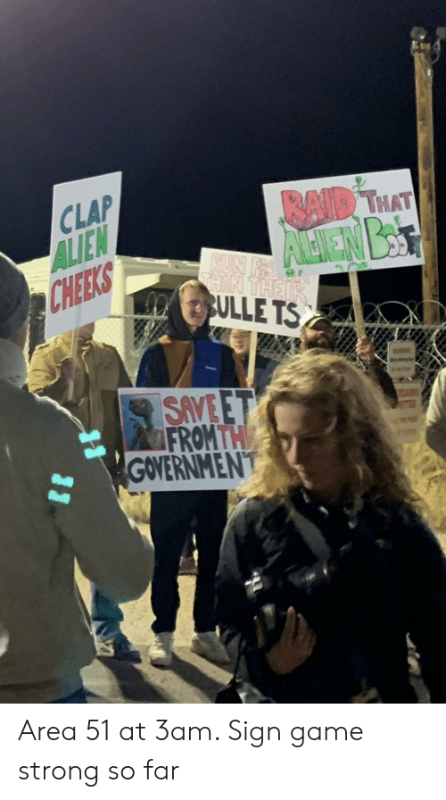 Run, Alien, and Game: CLAP  ALIEN  CHEEKS  RAID THAT  RUN FRS  THAN THEIR  SULLE TS  SAVE ET  FROM THE  GOVERNMENT  31 Area 51 at 3am. Sign game strong so far