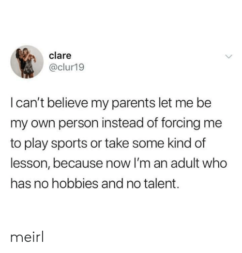 let me be: clare  @clur19  I can't believe my parents let me be  my own person instead of forcing me  to play sports or take some kind of  lesson, because now I'm an adult who  has no hobbies and no talent. meirl