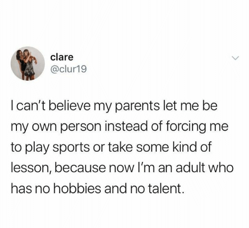 let me be: clare  @clur19  I can't believe my parents let me be  my own person instead of forcing me  to play sports or take some kind of  lesson, because now I'm an adult who  has no hobbies and no talent.