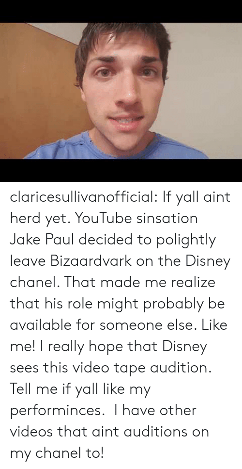 Disney, Tumblr, and Videos: claricesullivanofficial: If yall aint herd yet. YouTube sinsation Jake Paul decided to polightly leave Bizaardvark on the Disney chanel. That made me realize that his role might probably be available for someone else. Like me! I really hope that Disney sees this video tape audition. Tell me if yall like my performinces. I have other videos that aint auditions on my chanel to!