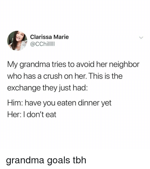 Crush, Goals, and Grandma: Clarissa Marie  My grandma tries to avoid her neighbor  who has a crush on her. This is the  exchange they just had:  Him: have you eaten dinner yet  Her: I don't eat grandma goals tbh