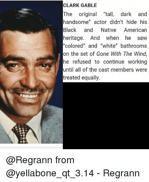 "Memes, 🤖, and Gone With the Wind: CLARK GABLE  The  original ta  dark and  handsome  actor didn't hide his  Black and Native American  heritage. And when he saw  ""colored"" and ""white"" bathrooms  on the set of Gone With The Wind,  he refused to continue working  until all of the cast members were  treated equally. @Regrann from @yellabone_qt_3.14 - Regrann"