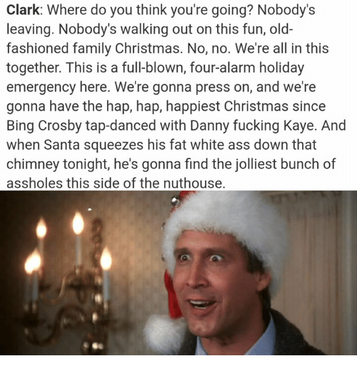 squeezes: Clark: Where do you think you're going? Nobody's  leaving. Nobody's walking out on this fun, old-  fashioned family Christmas. No, no. We're all in this  together. This is a full-blown, four-alarm holiday  emergency here. We're gonna press on, and we're  gonna have the hap, hap, happiest Christmas since  Bing Crosby tap-danced with Danny fucking Kaye. And  when Santa squeezes his fat white ass down that  chimney tonight, he's gonna find the jolliest bunch of  assholes this side of the nuthouse.