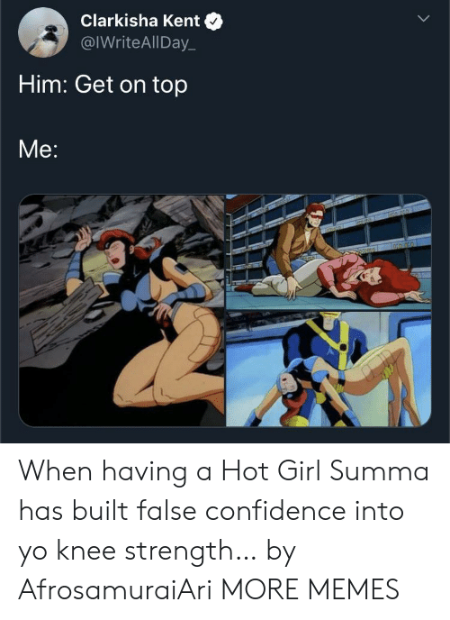 Confidence, Dank, and Memes: Clarkisha Kent  @IWriteAllDay  Him: Get on top  Me:  TGROLORD When having a Hot Girl Summa has built false confidence into yo knee strength… by AfrosamuraiAri MORE MEMES