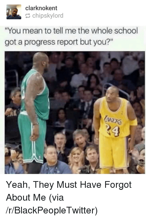 """You Mean To Tell Me: clarknokent  chipskylord  """"You mean to tell me the whole school  got a progress report but you?""""  AKERS <p>Yeah, They Must Have Forgot About Me (via /r/BlackPeopleTwitter)</p>"""