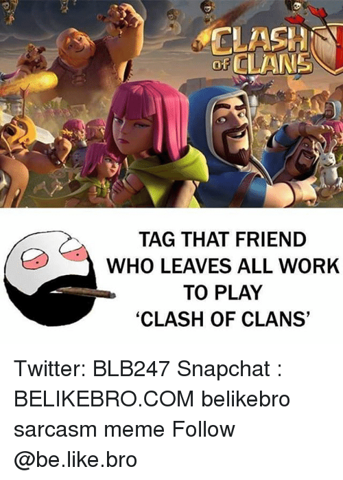 Be Like, Meme, and Memes: CLASH  OF CLANS  TAG THAT FRIEND  ed, WHO LEAVES ALL WORK  TO PLAY  'CLASH OF CLANS' Twitter: BLB247 Snapchat : BELIKEBRO.COM belikebro sarcasm meme Follow @be.like.bro